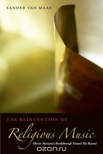 "Скачать книгу ""The Reinvention of Religious Music: Olivier Messiaen's Breakthrough Toward the Beyond"""