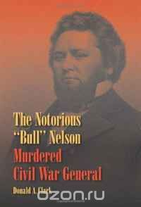 "Скачать книгу ""The Notorious ""Bull"" Nelson: Murdered Civil War General"""